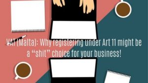 "VAT (Malta): Why registering under Art 11 might be a ""shit"" choice for your business!"