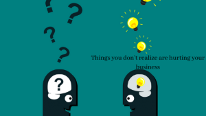 Things you don't realize are hurting your business