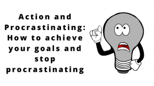 Action and Procrastinating: How to achieve your goals and stop procrastinating.