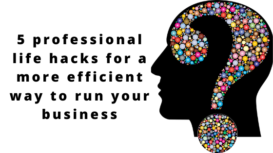 5 professional life hacks for a more efficient way to run your business.